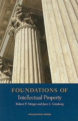 Foundations of Intellectual Property - Merges, Robert P, and Ginsburg, Jane, Professor