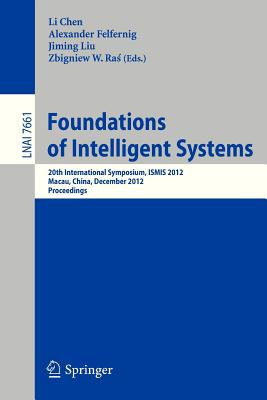 Foundations of Intelligent Systems: 20th International Symposium, Ismis 2012, Macau, China, December 4-7, 2012, Proceedings - Chen, Li (Editor), and Felfernig, Alexander, Professor (Editor), and Liu, Jiming (Editor)