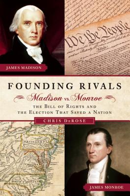 Founding Rivals: Madison vs. Monroe, the Bill of Rights, and the Election That Saved a Nation - DeRose, Chris