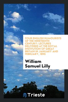 Four English Humourists of the Nineteenth Century: Lectures Delivered at the Royal Institution of Great Britain in January and February, 1895 - Lilly, William Samuel