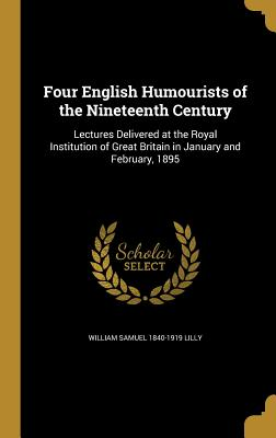 Four English Humourists of the Nineteenth Century: Lectures Delivered at the Royal Institution of Great Britain in January and February, 1895 - Lilly, William Samuel 1840-1919
