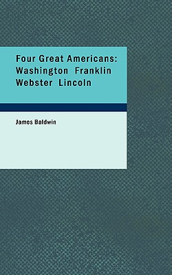 Four Great Americans: Washington Franklin Webster Lincoln - Baldwin, James, PhD