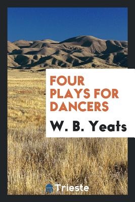 Four Plays for Dancers - Yeats, W B