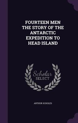 Fourteen Men the Story of the Antarctic Expedition to Head Island - Scholes, Arthur