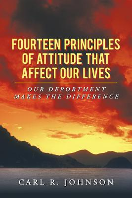 Fourteen Principles of Attitude That Affect Our Lives: Our Deportment Makes the Difference - Johnson, Carl R