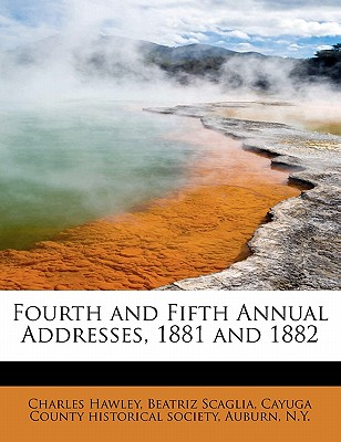 Fourth and Fifth Annual Addresses, 1881 and 1882 - Hawley, Charles, and Scaglia, Beatriz, and Cayuga County Historical Society, Auburn (Creator)