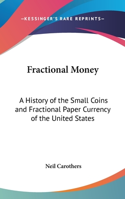 Fractional Money: A History of the Small Coins and Fractional Paper Currency of the United States - Carothers, Neil