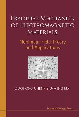 Fracture Mechanics of Electromagnetic Materials: Nonlinear Field Theory and Applications - Chen, Xiaohong, and Mai, Yiu-Wing