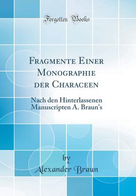 Fragmente Einer Monographie Der Characeen: Nach Den Hinterlassenen Manuscripten A. Braun's (Classic Reprint) - Braun, Alexander