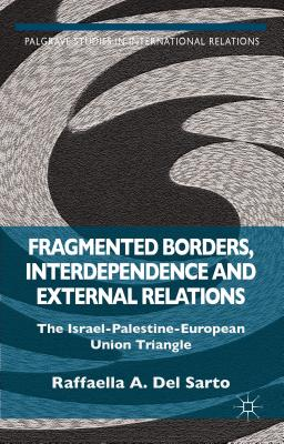 Fragmented Borders, Interdependence and External Relations: The Israel-Palestine-European Union Triangle - Del Sarto, Raffaella A. (Editor)
