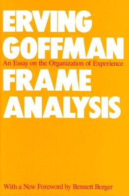 Frame Analysis: An Essay on the Organization of Experience - Goffman, Erving, and Berger, Bennett