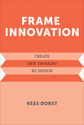 Frame Innovation: Create New Thinking by Design - Dorst, Kees