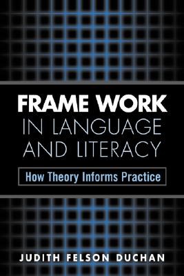 Frame Work in Language and Literacy: How Theory Informs Practice - Duchan, Judith Felson, PhD