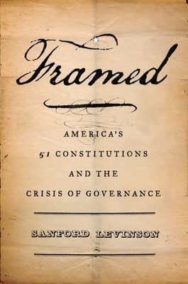 Framed: America's Fifty-One Constitutions and the Crisis of Governance - Levinson, Sanford