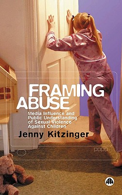 Framing Abuse: Media Influence and Public Understanding of Sexual Violence Against Children - Kitzinger, Jenny