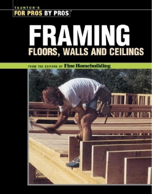 Framing Floors, Walls and Ceilings - Taunton Press, and Fine Homebuilding (Editor)