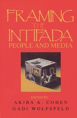 Framing the Intifada: People and Media - Cohen, Akiba A, and Wolfsfeld, Gadi