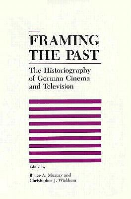 Framing the Past: The Historiograpy of German Cinema and Television - Murray, Bruce, Professor, PhD, and Wickham, Christopher J, Professor, PhD