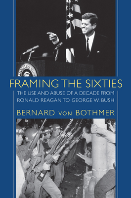 Framing the Sixties: The Use and Abuse of a Decade from Ronald Reagan to George W. Bush - Von Bothmer, Bernard