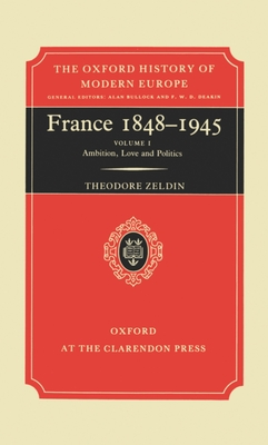 France, 1848-1945: I: Ambition, Love and Politics - Zeldin, Theodore