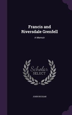 Francis and Riversdale Grenfell: A Memoir - Buchan, John