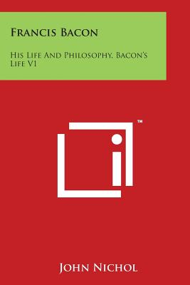 Francis Bacon: His Life and Philosophy, Bacon's Life V1 - Nichol, John