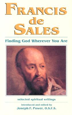 Francis de Sales: Finding God Wherever You Are: Selected Spiritual Writings - Power, Joseph F (Editor)