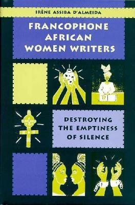 Francophone African Women Writers: Destroying the Emptiness of Silence - D'Almeida, Irene Assiba, and Almeida, Irene Assiba D', and Irene Assiba D&almeida