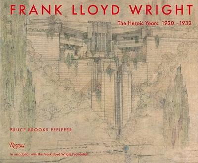 Frank Lloyd Wright: The Heroic Years: 1920-1932 - Pfeiffer, Bruce Brooks