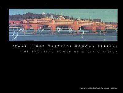 Frank Lloyd Wright's Monona Terrace: The Enduring Power of a Civic Vision - Mollenhoff, David V