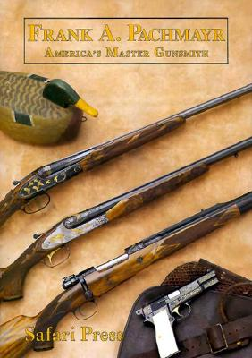 Frank Pachmayr, Second Edition: The Story of America's Master Gunsmith and His Guns - Lachuk, John