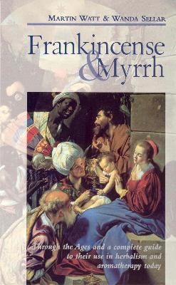 Frankincense & Myrrh: Through the Ages, and a Complete Guide to Their Use in Herbalism and Aromatherapy Today - Watt, Martin, and Sellar, Wanda