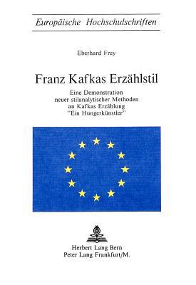 Franz Kafkas Erzaehlstil: Eine Demonstration Neuer Stilanalytischer Methoden an Kafkas Erzaehlung -Ein Hungerkuenstler- - Frey, Eberhard