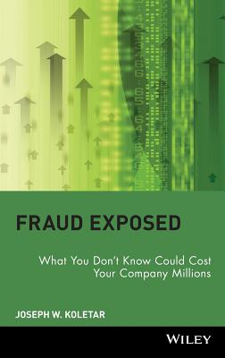 Fraud Exposed: What You Don't Know Could Cost Your Company Millions - Koletar, Joseph W, DPA