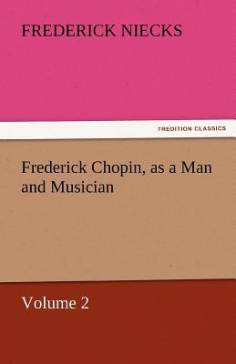 Frederick Chopin, as a Man and Musician - Volume 2 - Niecks, Frederick