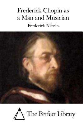 Frederick Chopin as a Man and Musician - Niecks, Frederick, and The Perfect Library (Editor)