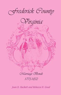 Frederick County, Virginia, Marriage Bonds, 1773-1850 - Hackett, Joan D, and Good, Rebecca H