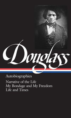 Frederick Douglass: Autobiographies: Narrative of the Life / My Bondage and My Freedom / Life and Times - Douglass, Frederick