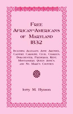Free African-Americans Maryland, 1832: Including Allegany, Anne Arundel, Calvert, Caroline, Cecil, Charles, Dorchester, Frederick, Kent, Montgomery, Queen Anne's, and St. Mary's Counties. - Hynson, Jerry M