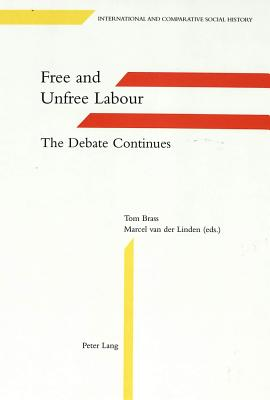Free and Unfree Labour: The Debate Continues - Brass, Tom, Dr. (Editor), and Linden, Marcel Van Der (Editor)