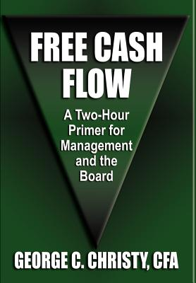 Free Cash Flow: A Two-Hour Primer for Management and the Board - Christy Cfa, George C