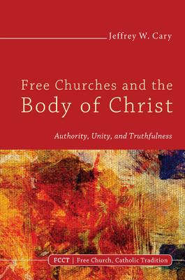 Free Churches and the Body of Christ: Authority, Unity, and Truthfulness - Cary, Jeffrey W, PhD