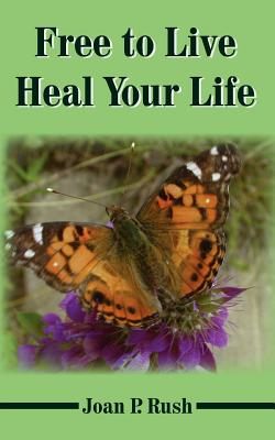 Free to Live - Heal Your Life - Rush, Joan P