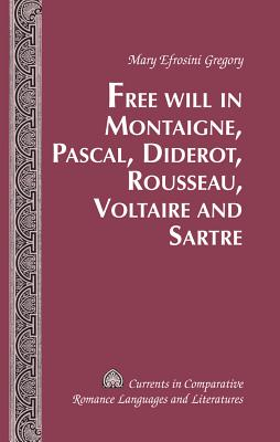 Free Will in Montaigne, Pascal, Diderot, Rousseau, Voltaire and Sartre - Gregory, Mary Efrosini