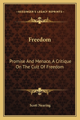 Freedom: Promise and Menace, a Critique on the Cult of Freedom - Nearing, Scott