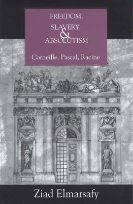 Freedom, Slavery, and Absolutism: Corneille, Pascal, Racine - Elmarsafy, Ziad