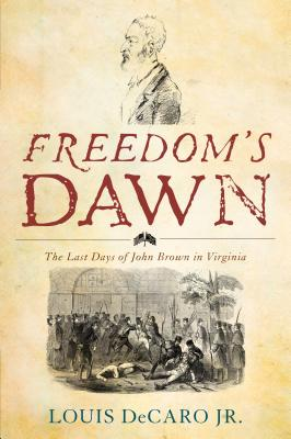 Freedom's Dawn: The Last Days of John Brown in Virginia - DeCaro, Louis, Jr.