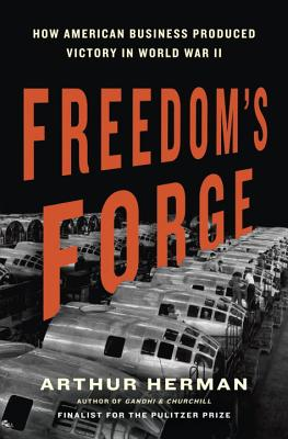 Freedom's Forge: How American Business Produced Victory in World War II - Herman, Arthur