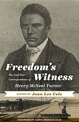 Freedom's Witness: The Civil War Correspondence of Henry McNeal Turner - Cole, Jean Lee (Editor), and Sheehan-Dean, Aaron (Foreword by)