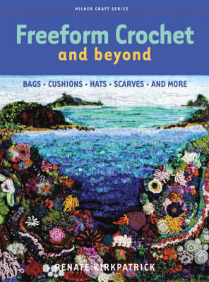 Freeform Crochet and Beyond: Bags, Cushions, Hats, Scarves and More - Kirkpatrick, Renate